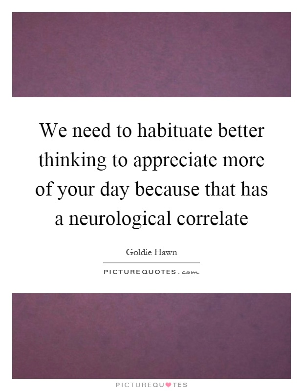 We need to habituate better thinking to appreciate more of your day because that has a neurological correlate Picture Quote #1