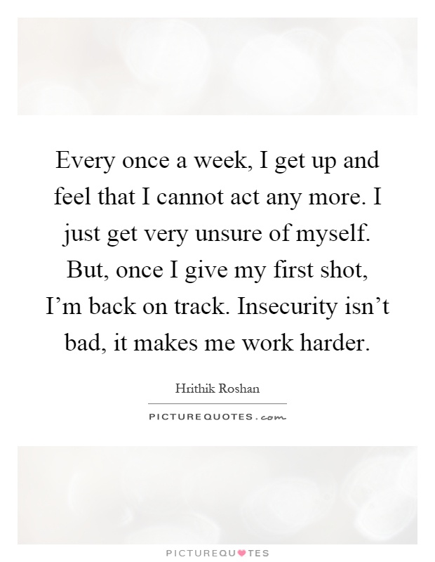 Every once a week, I get up and feel that I cannot act any more. I just get very unsure of myself. But, once I give my first shot, I'm back on track. Insecurity isn't bad, it makes me work harder Picture Quote #1
