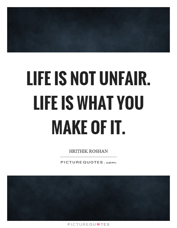 Life is not unfair. Life is what you make of it Picture Quote #1