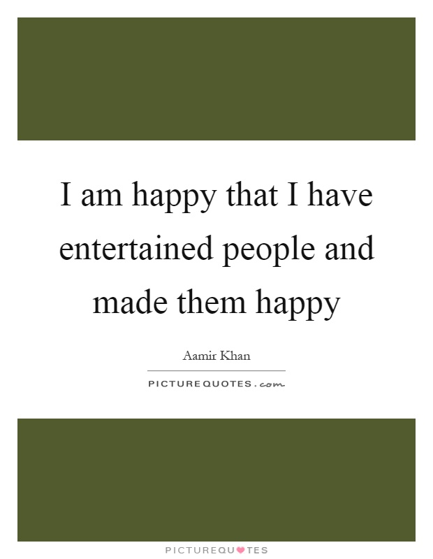 I am happy that I have entertained people and made them happy Picture Quote #1