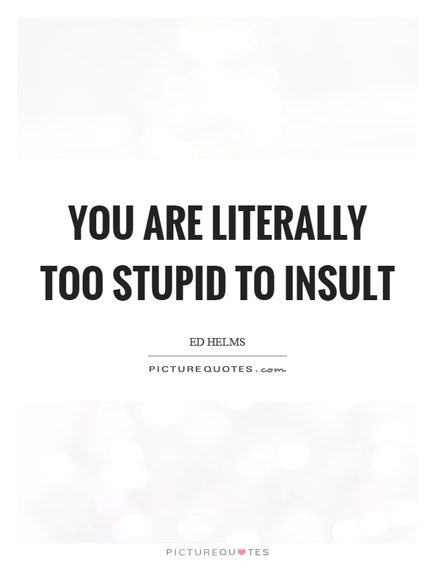 You are literally too stupid to insult Picture Quote #1