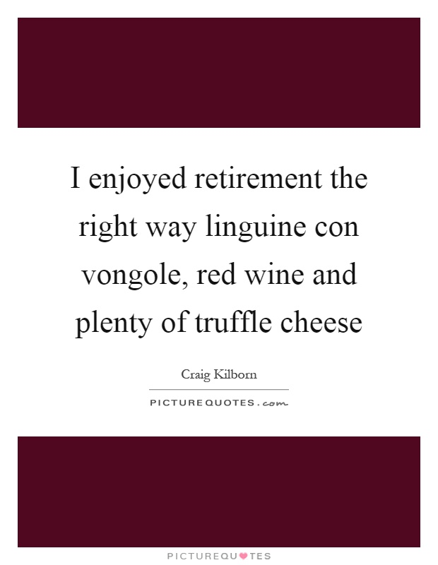 I enjoyed retirement the right way linguine con vongole, red wine and plenty of truffle cheese Picture Quote #1