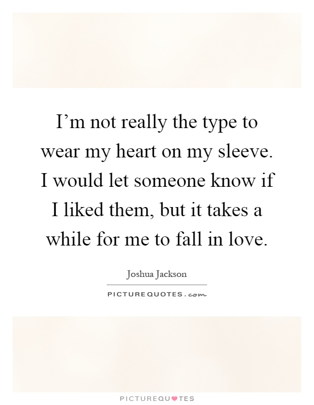 I'm not really the type to wear my heart on my sleeve. I would let someone know if I liked them, but it takes a while for me to fall in love Picture Quote #1