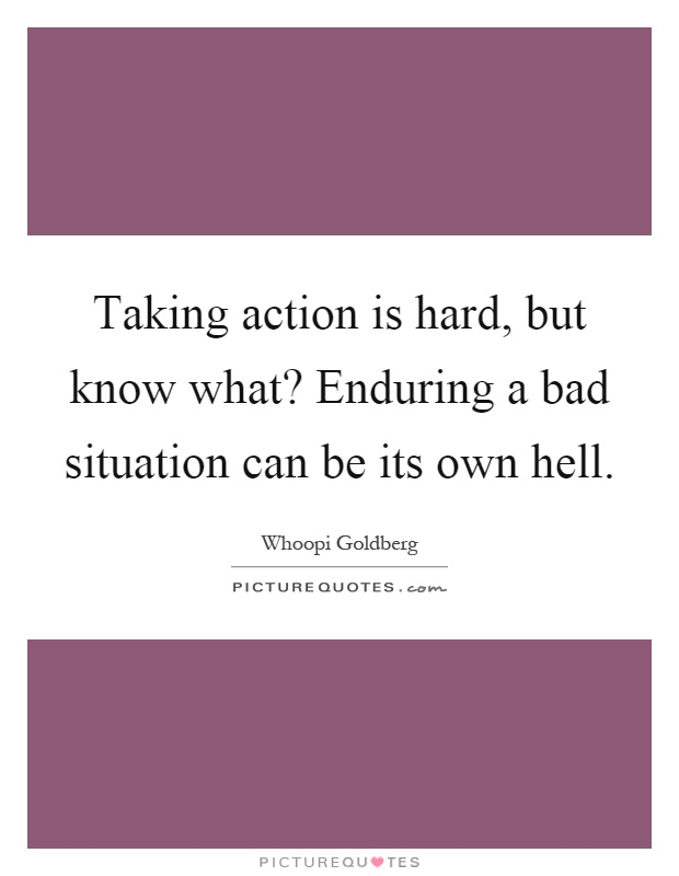 Taking action is hard, but know what? Enduring a bad situation can be its own hell Picture Quote #1