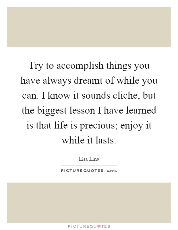 Try to accomplish things you have always dreamt of while you can. I know it sounds cliche, but the biggest lesson I have learned is that life is precious; enjoy it while it lasts Picture Quote #1
