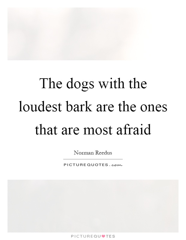 The dogs with the loudest bark are the ones that are most afraid Picture Quote #1