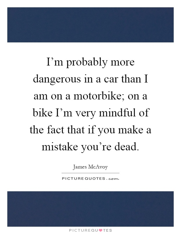 I'm probably more dangerous in a car than I am on a motorbike; on a bike I'm very mindful of the fact that if you make a mistake you're dead Picture Quote #1