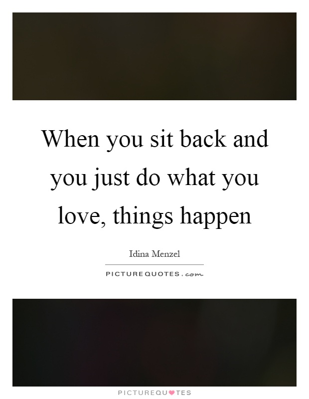 When you sit back and you just do what you love, things happen Picture Quote #1