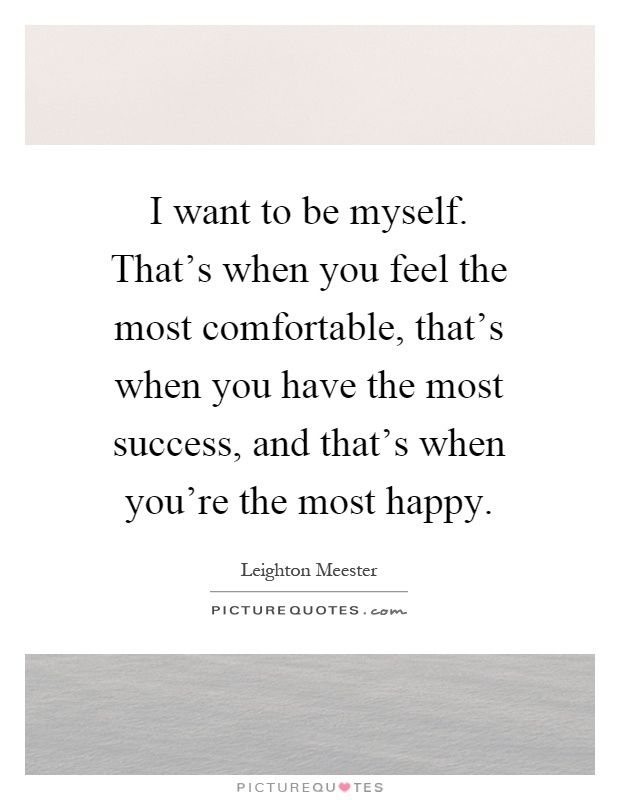 I want to be myself. That's when you feel the most comfortable, that's when you have the most success, and that's when you're the most happy Picture Quote #1