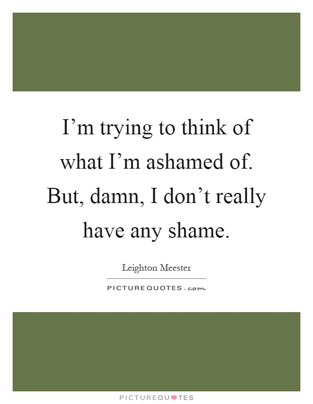 I'm trying to think of what I'm ashamed of. But, damn, I don't really have any shame Picture Quote #1