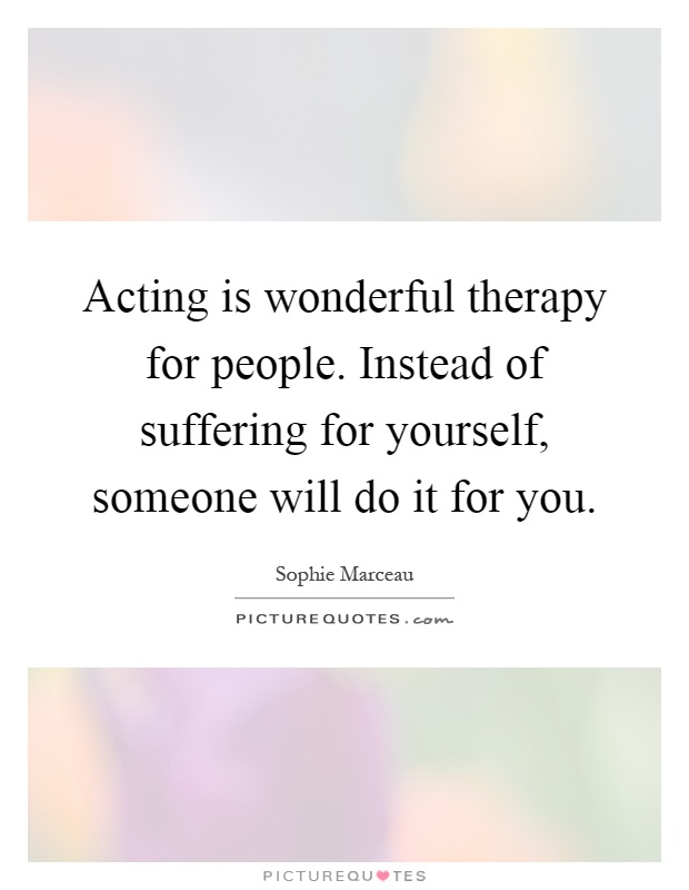 Acting is wonderful therapy for people. Instead of suffering for yourself, someone will do it for you Picture Quote #1