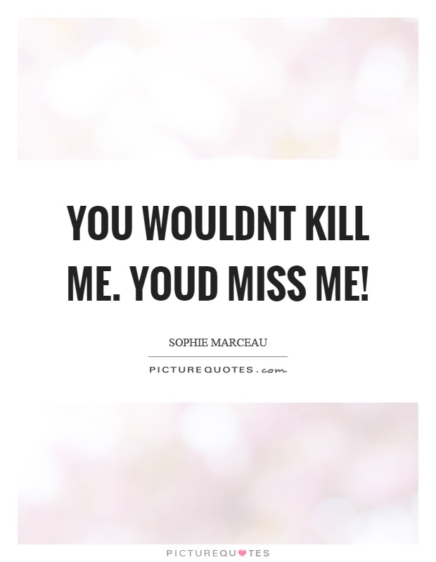 You wouldnt kill me. Youd miss me! Picture Quote #1