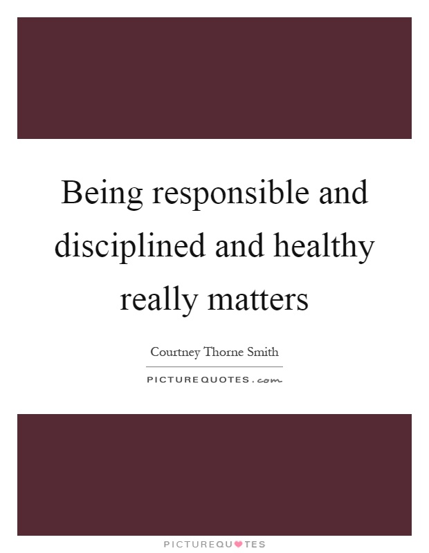 Being responsible and disciplined and healthy really matters Picture Quote #1