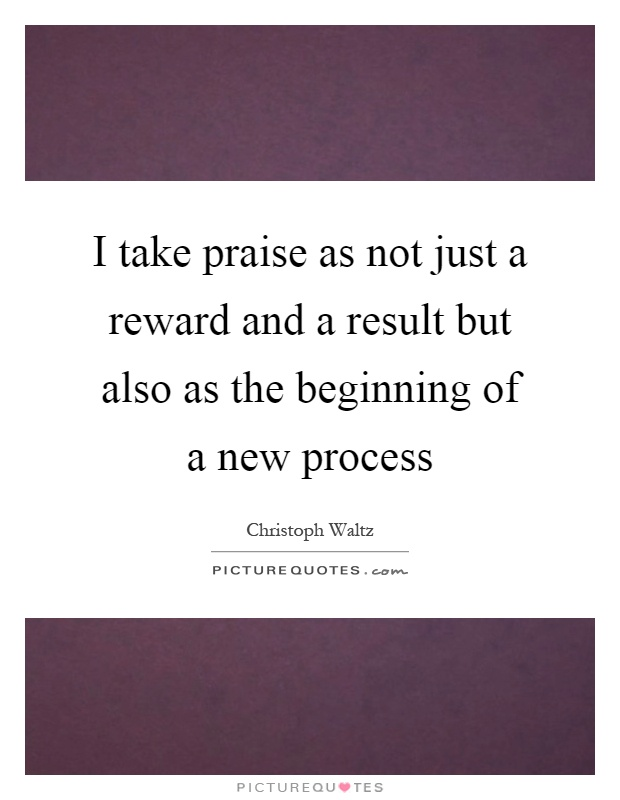 I take praise as not just a reward and a result but also as the beginning of a new process Picture Quote #1
