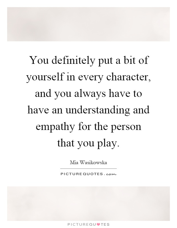 You definitely put a bit of yourself in every character, and you always have to have an understanding and empathy for the person that you play Picture Quote #1