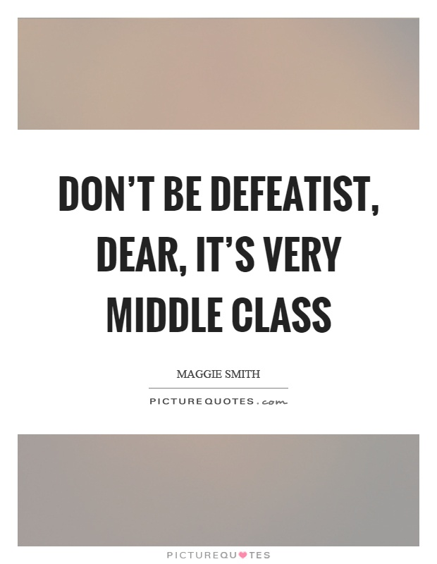 Don't be defeatist, dear, it's very middle class Picture Quote #1