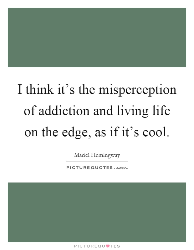 I think it's the misperception of addiction and living life on the edge, as if it's cool Picture Quote #1