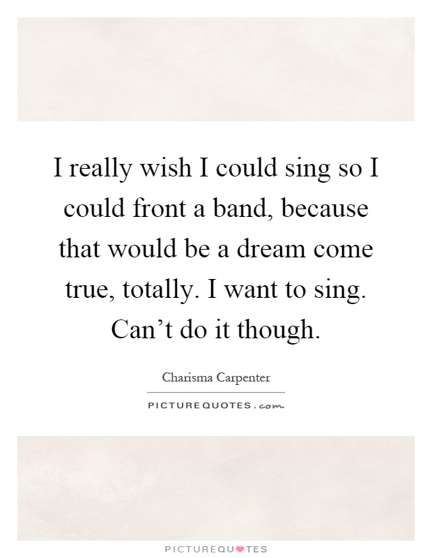 I really wish I could sing so I could front a band, because that would be a dream come true, totally. I want to sing. Can't do it though Picture Quote #1