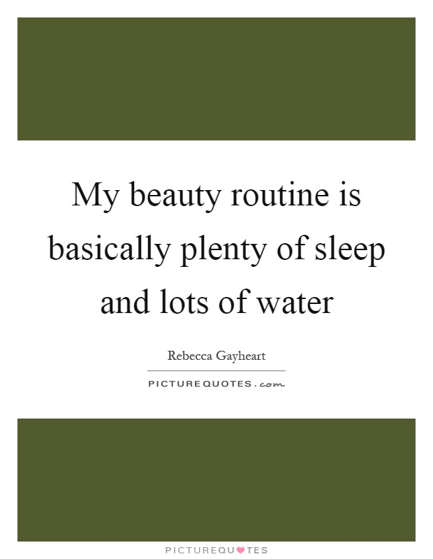 My beauty routine is basically plenty of sleep and lots of water Picture Quote #1