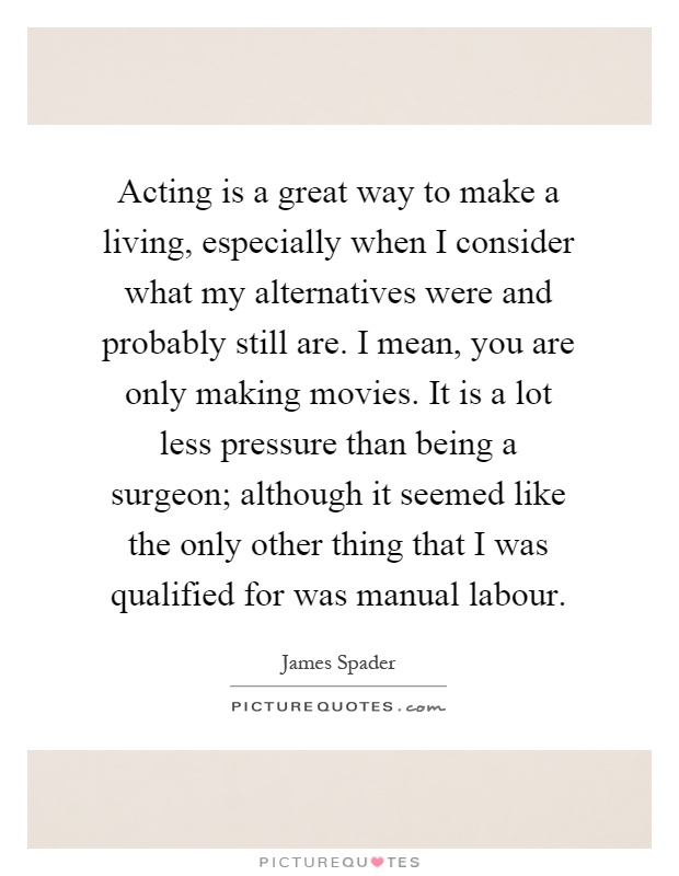 Acting is a great way to make a living, especially when I consider what my alternatives were and probably still are. I mean, you are only making movies. It is a lot less pressure than being a surgeon; although it seemed like the only other thing that I was qualified for was manual labour Picture Quote #1