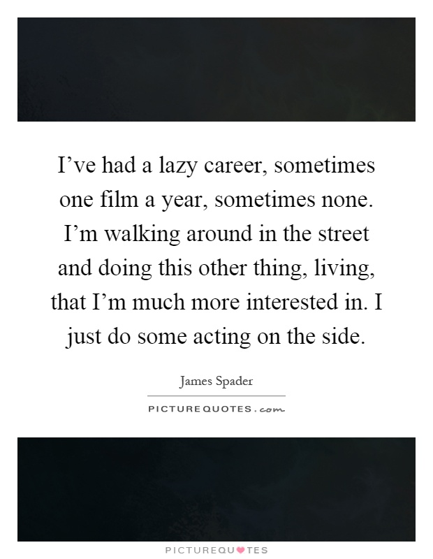 I've had a lazy career, sometimes one film a year, sometimes none. I'm walking around in the street and doing this other thing, living, that I'm much more interested in. I just do some acting on the side Picture Quote #1