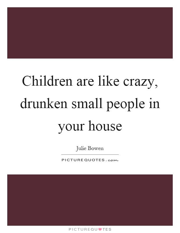 Children are like crazy, drunken small people in your house Picture Quote #1