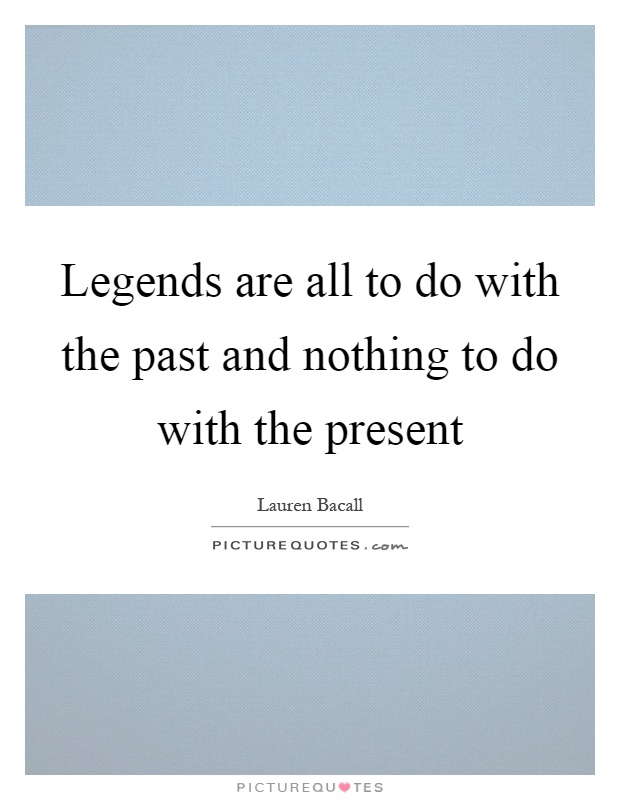 Legends are all to do with the past and nothing to do with the present Picture Quote #1