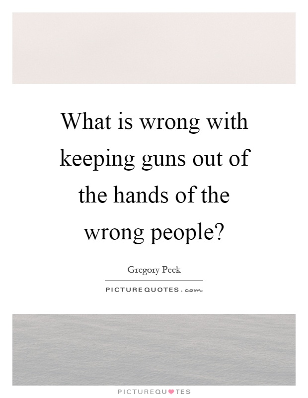 What is wrong with keeping guns out of the hands of the wrong people? Picture Quote #1