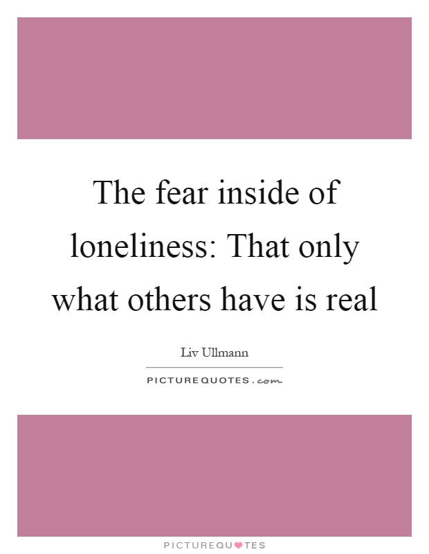 The fear inside of loneliness: That only what others have is real Picture Quote #1
