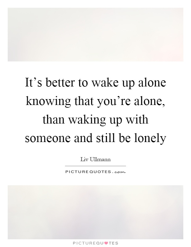 It's better to wake up alone knowing that you're alone, than waking up with someone and still be lonely Picture Quote #1