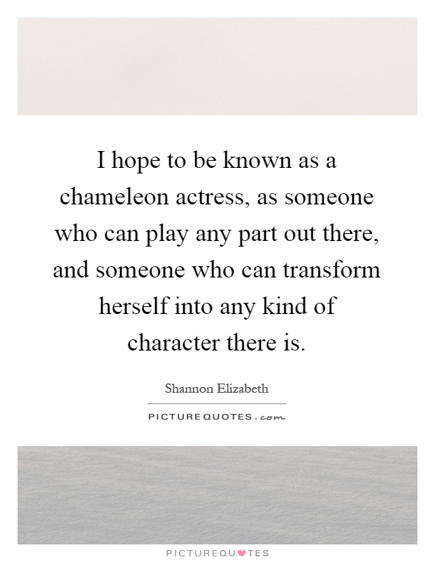 I hope to be known as a chameleon actress, as someone who can play any part out there, and someone who can transform herself into any kind of character there is Picture Quote #1