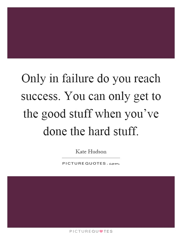 Only in failure do you reach success. You can only get to the good stuff when you've done the hard stuff Picture Quote #1