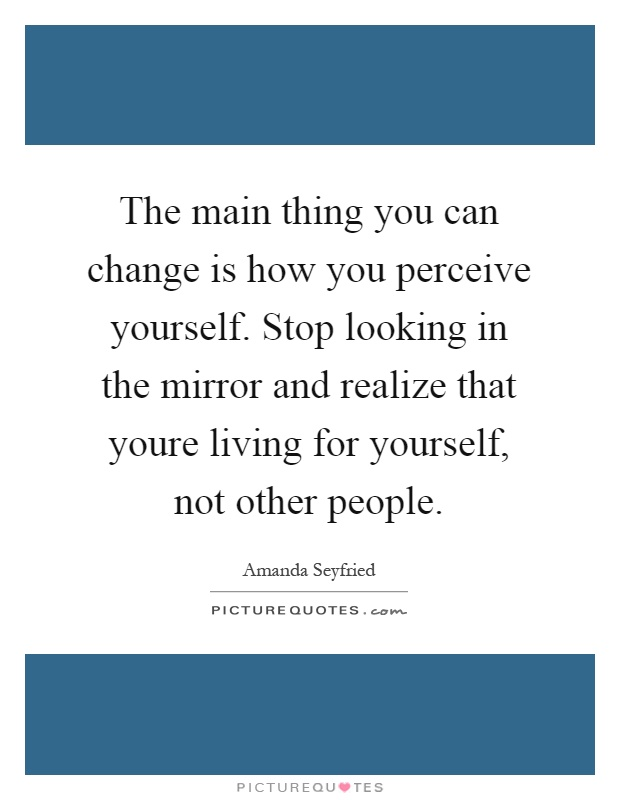 The main thing you can change is how you perceive yourself. Stop looking in the mirror and realize that youre living for yourself, not other people Picture Quote #1