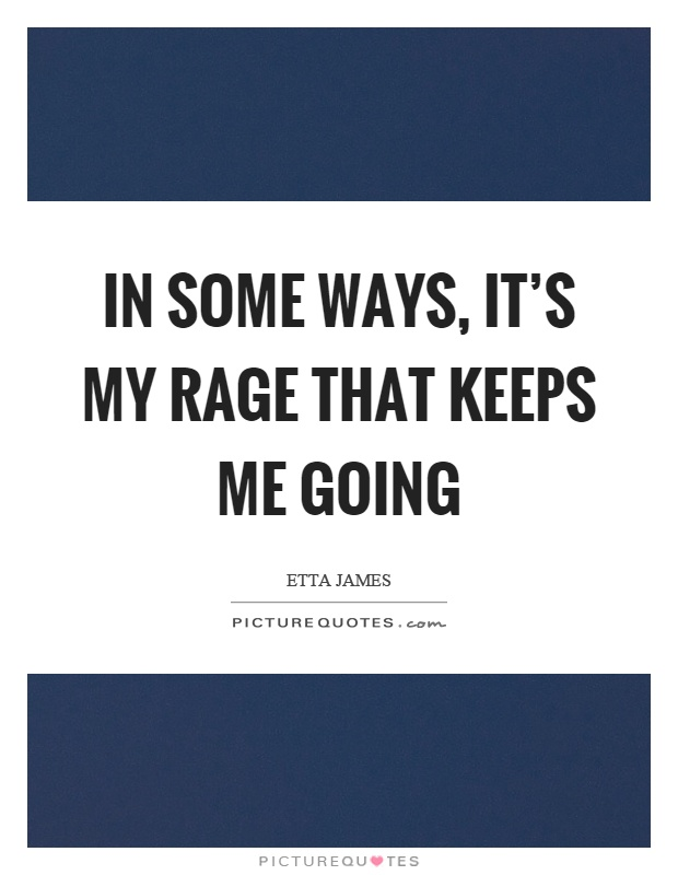 In some ways, it's my rage that keeps me going Picture Quote #1
