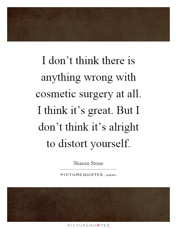 I don't think there is anything wrong with cosmetic surgery at all. I think it's great. But I don't think it's alright to distort yourself Picture Quote #1