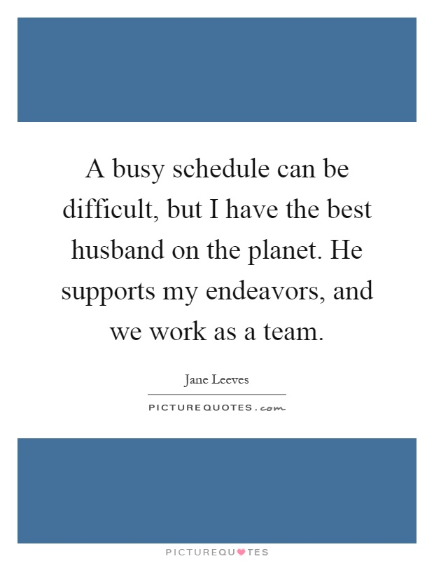 A busy schedule can be difficult, but I have the best husband on the planet. He supports my endeavors, and we work as a team Picture Quote #1