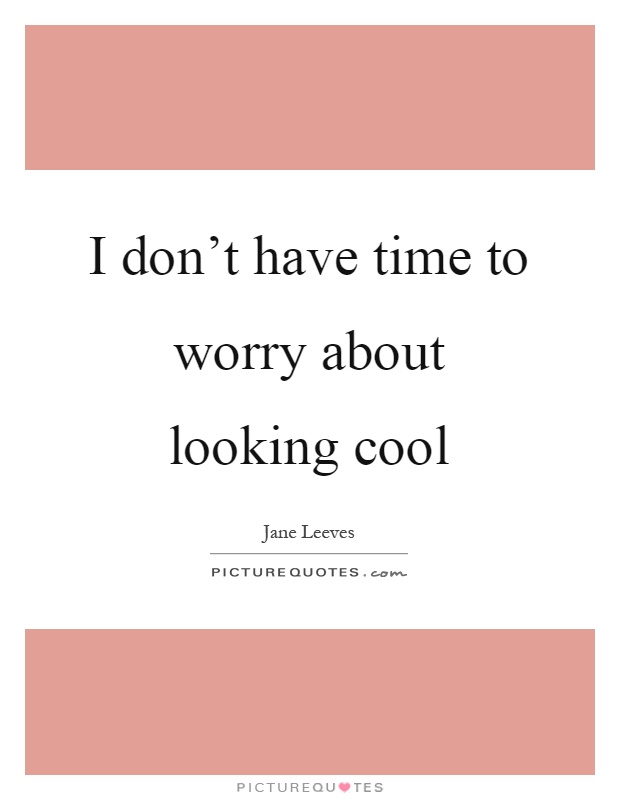 I don't have time to worry about looking cool Picture Quote #1