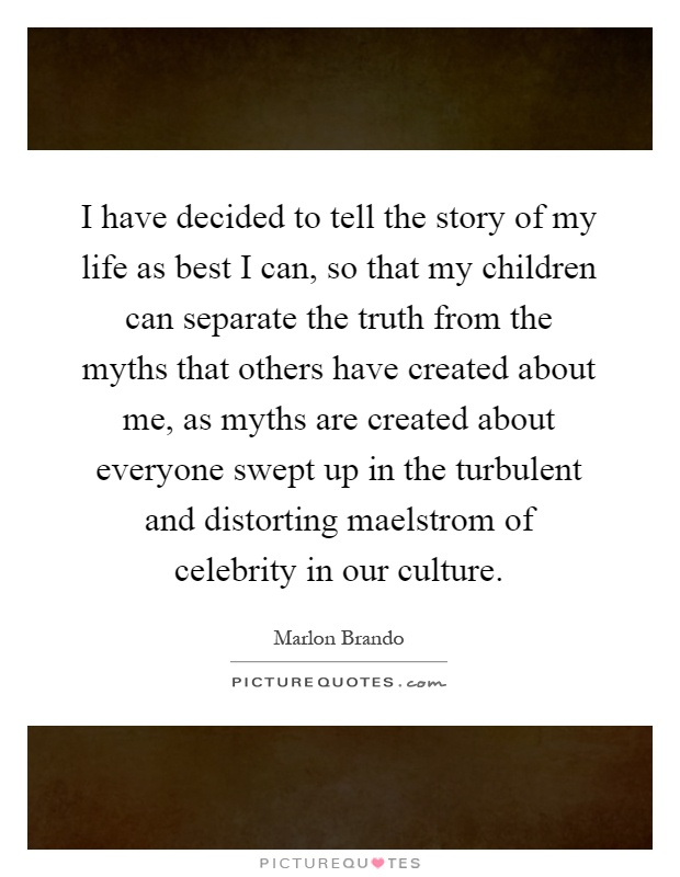 I have decided to tell the story of my life as best I can, so that my children can separate the truth from the myths that others have created about me, as myths are created about everyone swept up in the turbulent and distorting maelstrom of celebrity in our culture Picture Quote #1