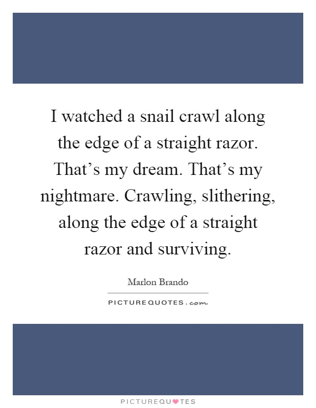 I watched a snail crawl along the edge of a straight razor. That's my dream. That's my nightmare. Crawling, slithering, along the edge of a straight razor and surviving Picture Quote #1