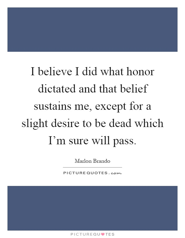 I believe I did what honor dictated and that belief sustains me, except for a slight desire to be dead which I'm sure will pass Picture Quote #1