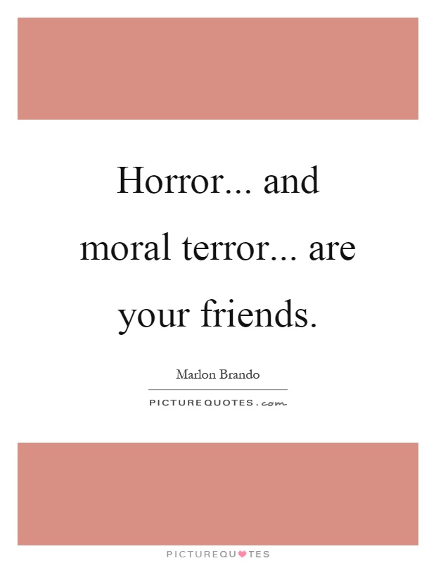 Horror... and moral terror... are your friends Picture Quote #1