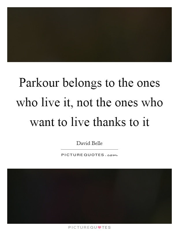 Parkour belongs to the ones who live it, not the ones who want to live thanks to it Picture Quote #1