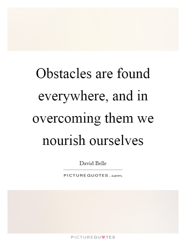 Obstacles are found everywhere, and in overcoming them we nourish ourselves Picture Quote #1