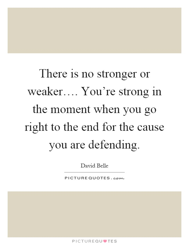 There is no stronger or weaker…. You're strong in the moment when you go right to the end for the cause you are defending Picture Quote #1