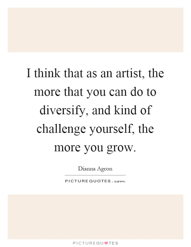 I think that as an artist, the more that you can do to diversify, and kind of challenge yourself, the more you grow Picture Quote #1