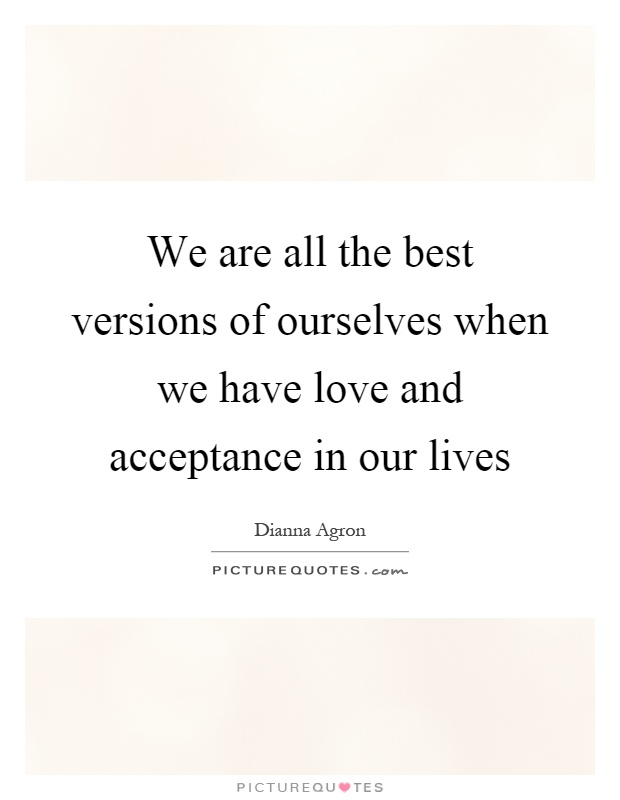 We are all the best versions of ourselves when we have love and acceptance in our lives Picture Quote #1