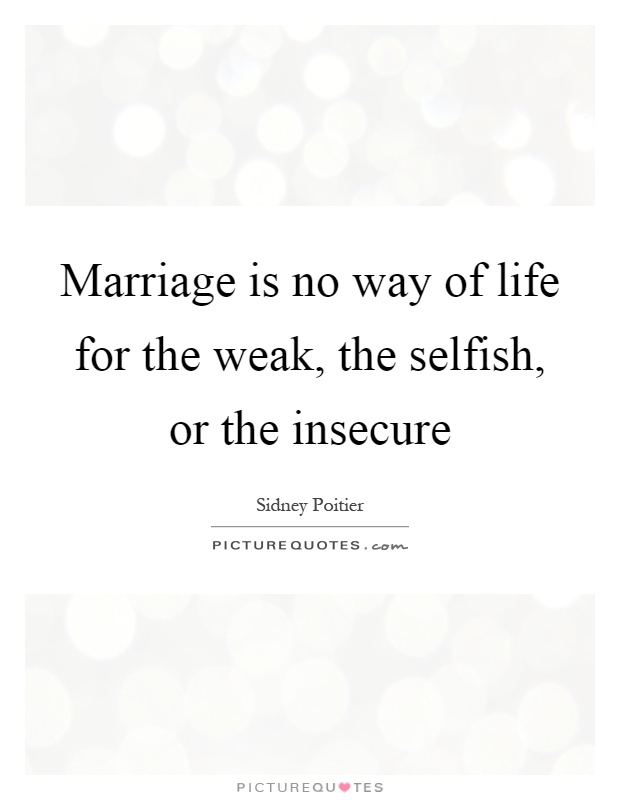 Marriage is no way of life for the weak, the selfish, or the insecure Picture Quote #1