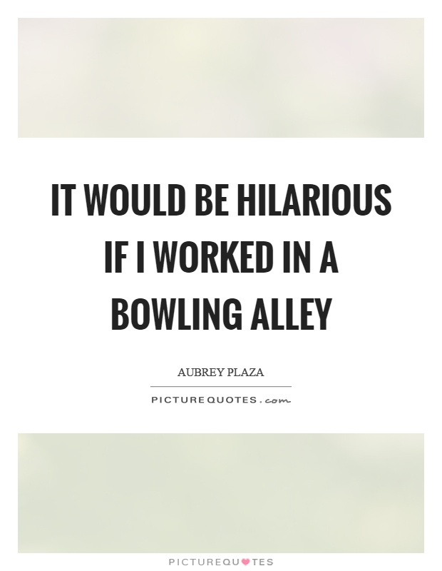It would be hilarious if I worked in a bowling alley Picture Quote #1
