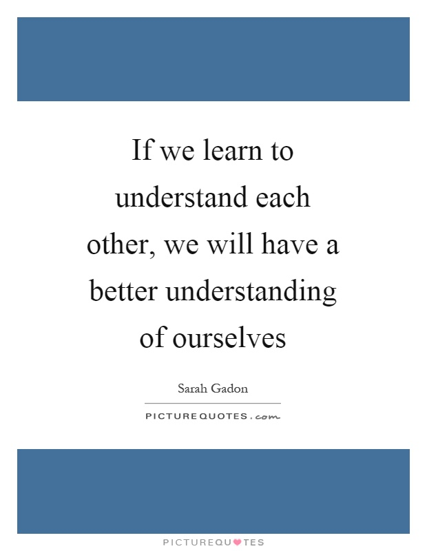 If we learn to understand each other, we will have a better understanding of ourselves Picture Quote #1