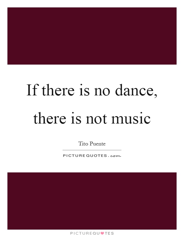 If there is no dance, there is not music Picture Quote #1